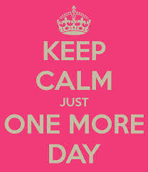 keep calm - just one more day